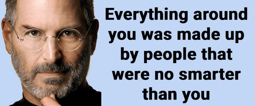 """quote from Steve Job """"everything around you was made up by people that were no smarter than you"""""""