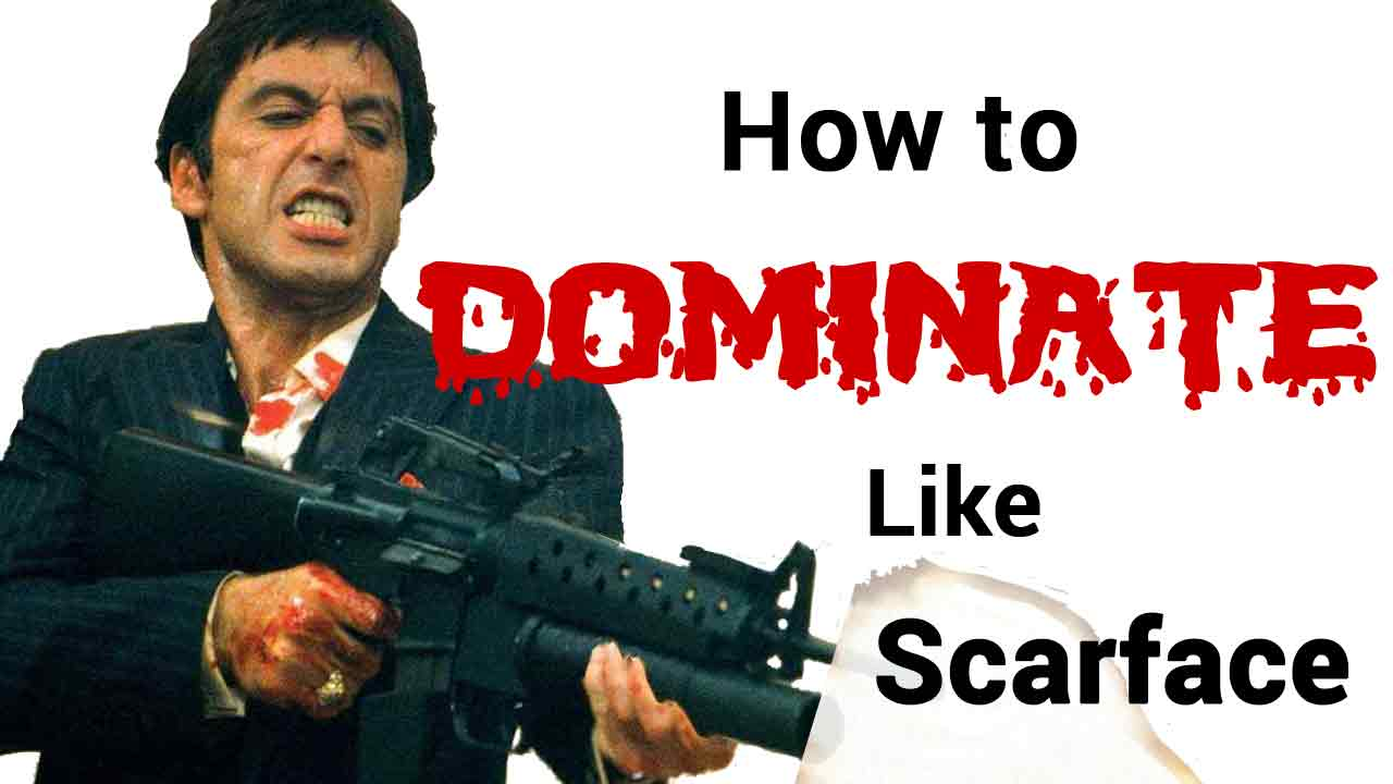 how to dominate like tony montana